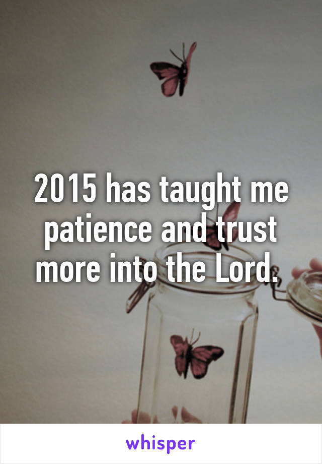 2015 has taught me patience and trust more into the Lord.