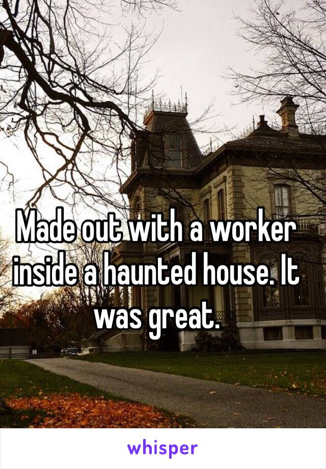 Made out with a worker inside a haunted house. It was great.