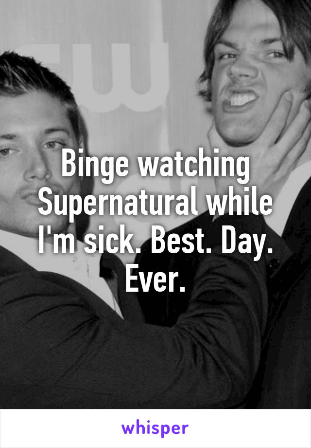 Binge watching Supernatural while I'm sick. Best. Day. Ever.