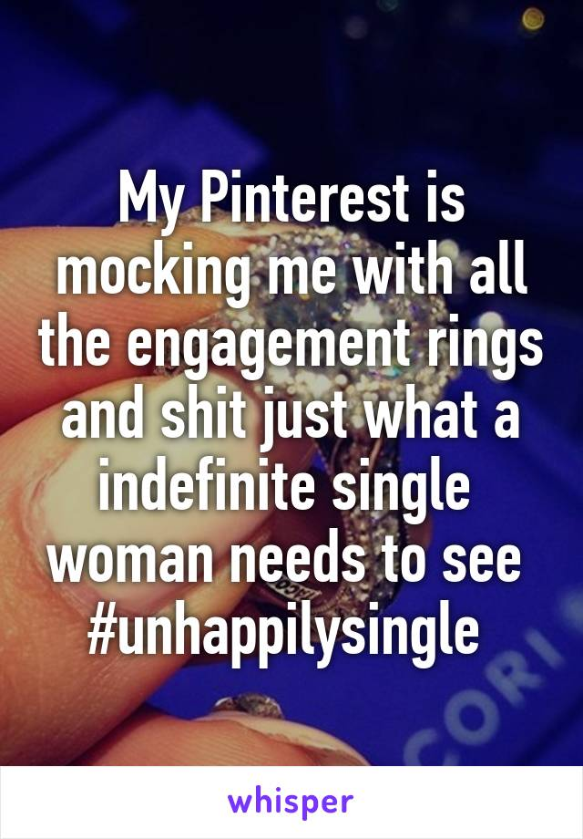 My Pinterest is mocking me with all the engagement rings and shit just what a indefinite single  woman needs to see  #unhappilysingle