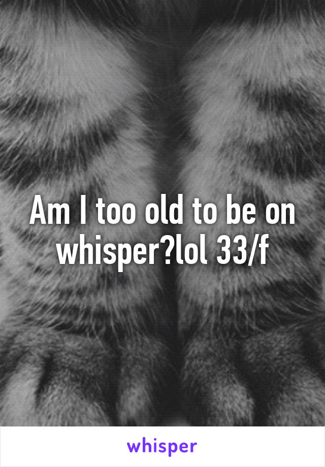 Am I too old to be on whisper?lol 33/f