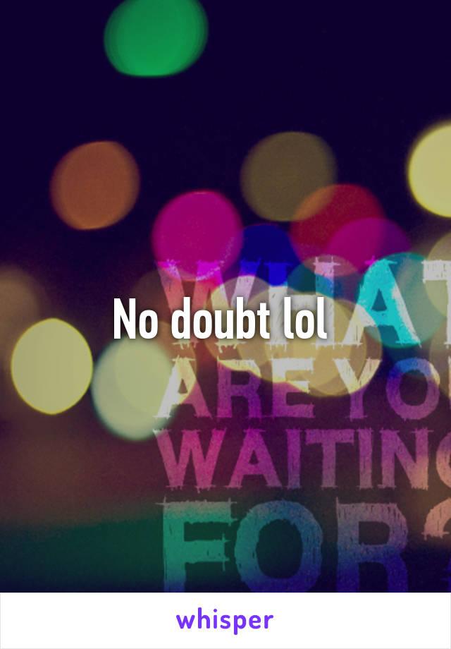 No doubt lol