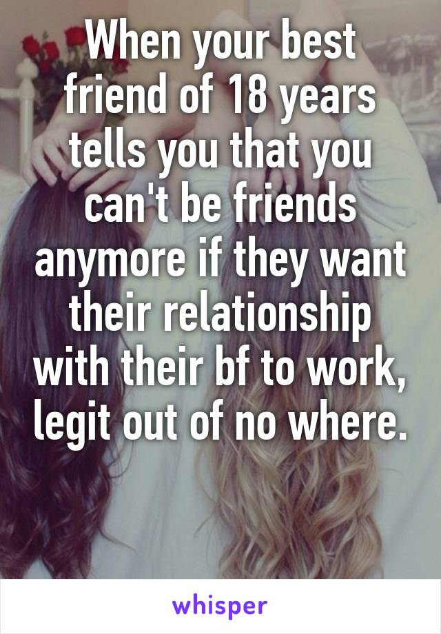 When your best friend of 18 years tells you that you can't be friends anymore if they want their relationship with their bf to work, legit out of no where.