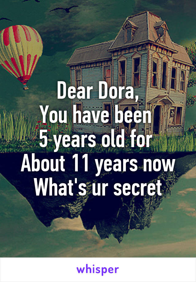 Dear Dora, You have been  5 years old for  About 11 years now What's ur secret