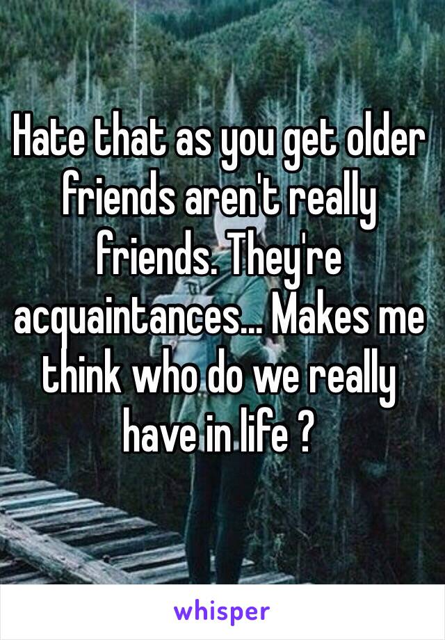 Hate that as you get older friends aren't really friends. They're acquaintances... Makes me think who do we really have in life ?