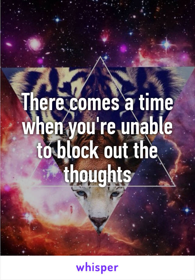 There comes a time when you're unable to block out the thoughts