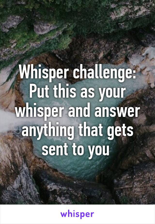 Whisper challenge: Put this as your whisper and answer anything that gets sent to you