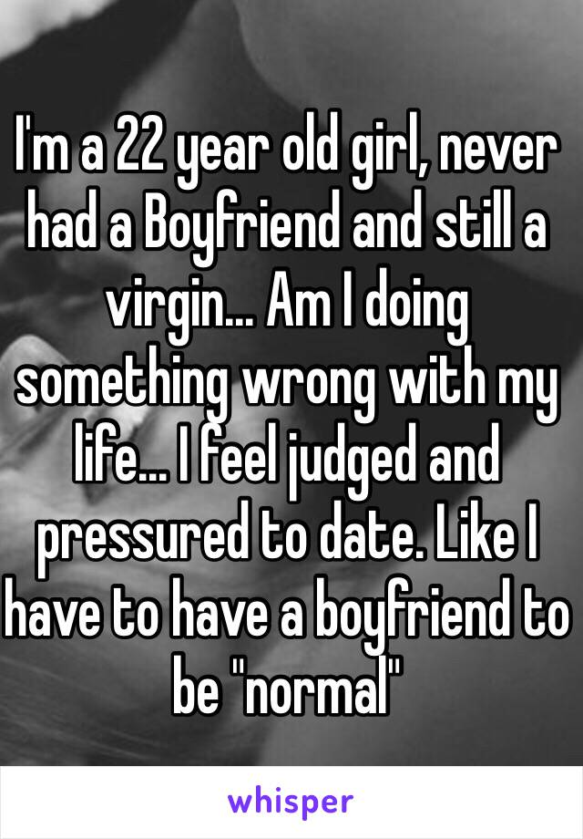 """I'm a 22 year old girl, never had a Boyfriend and still a virgin... Am I doing something wrong with my life... I feel judged and pressured to date. Like I have to have a boyfriend to be """"normal"""""""