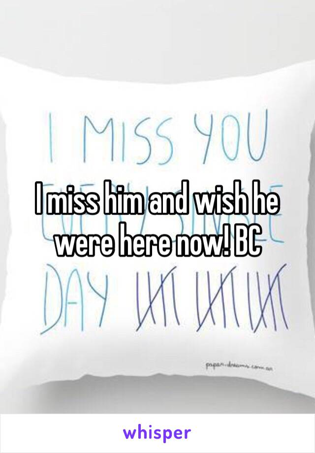 I miss him and wish he were here now! BC