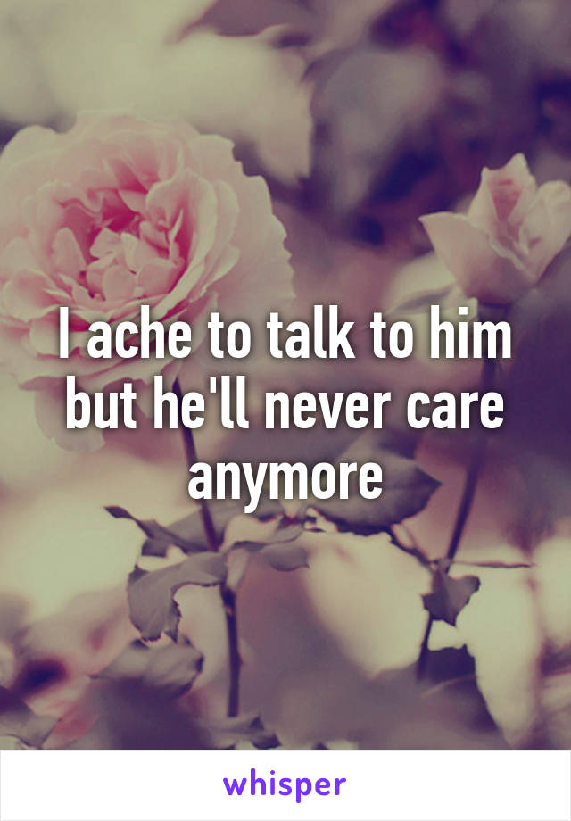 I ache to talk to him but he'll never care anymore