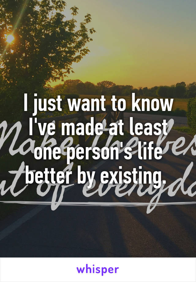 I just want to know I've made at least one person's life better by existing.