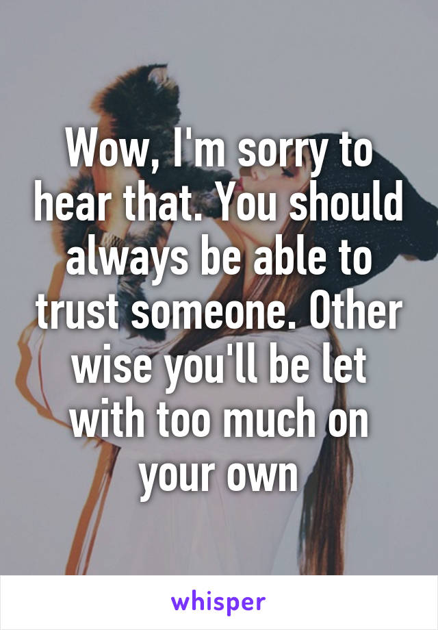 Wow, I'm sorry to hear that. You should always be able to trust someone. Other wise you'll be let with too much on your own