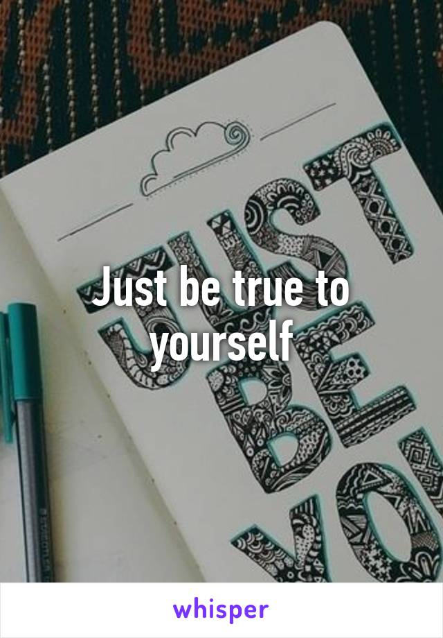 Just be true to yourself