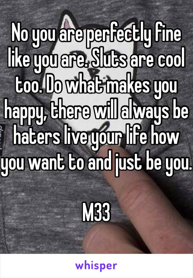 No you are perfectly fine like you are. Sluts are cool too. Do what makes you happy, there will always be haters live your life how you want to and just be you.  M33