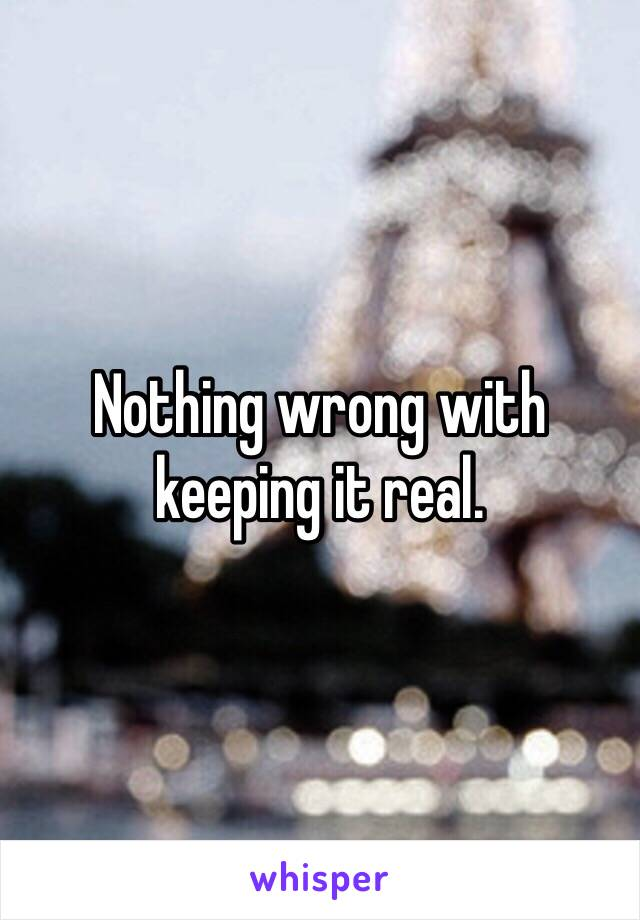Nothing wrong with keeping it real.