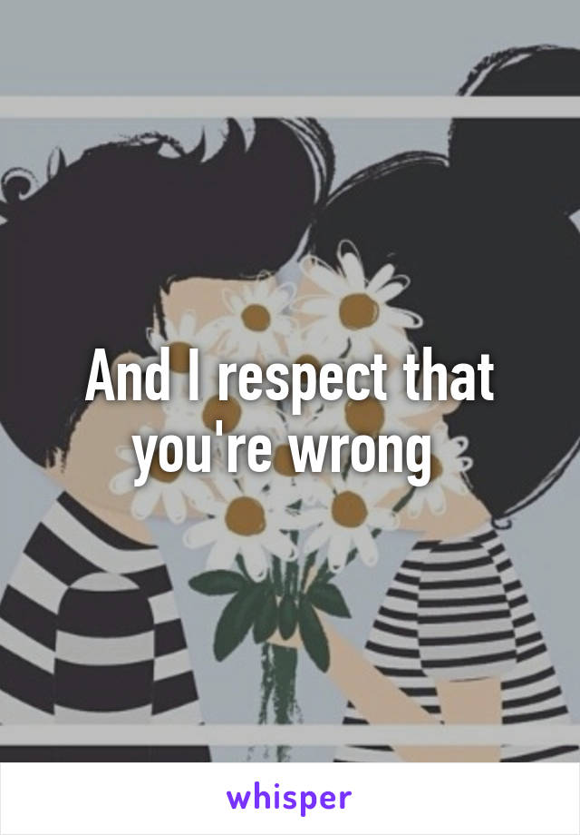 And I respect that you're wrong