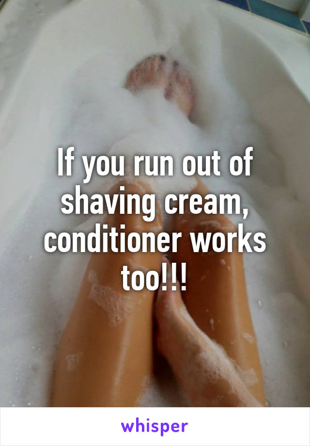 If you run out of shaving cream, conditioner works too!!!