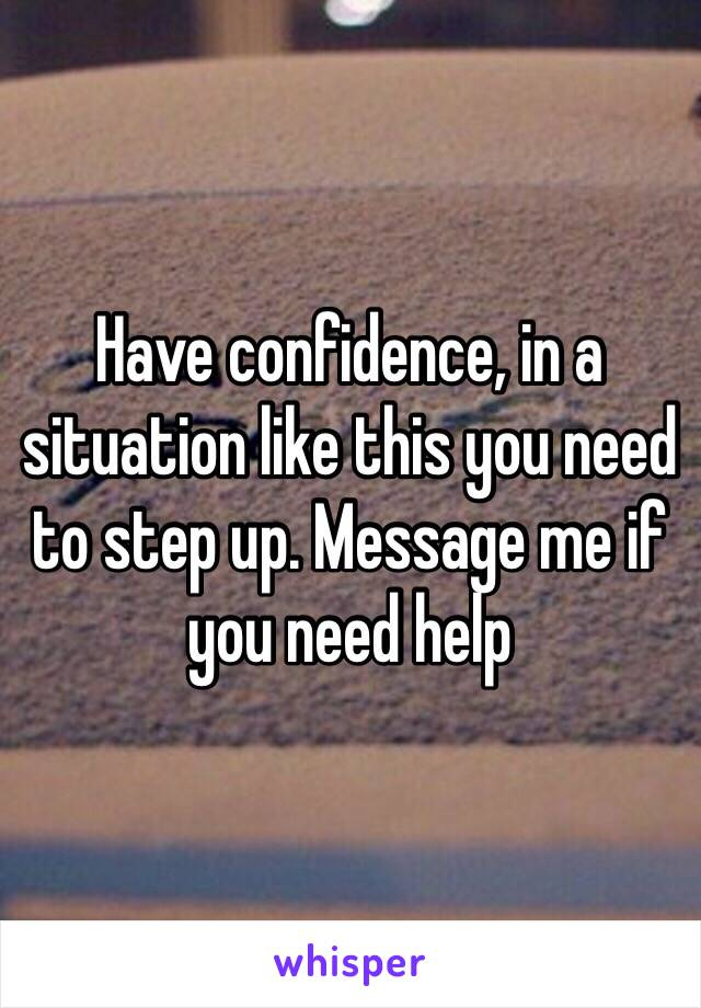 Have confidence, in a situation like this you need to step up. Message me if you need help