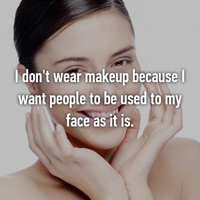I don't wear makeup because I want people to be used to my face as it is.
