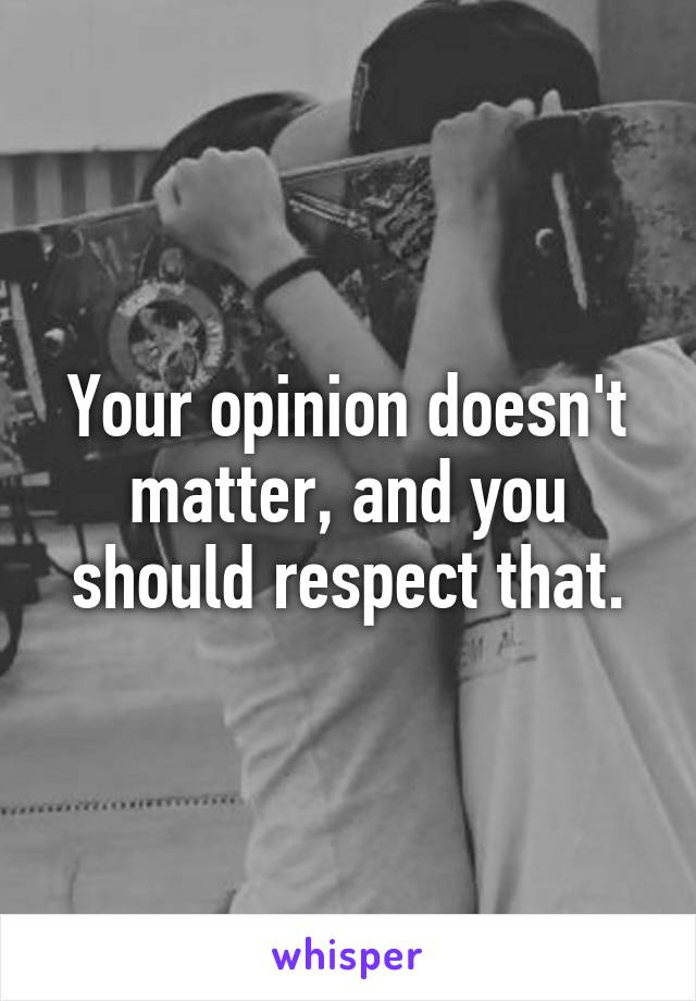 Your opinion doesn't matter, and you should respect that.