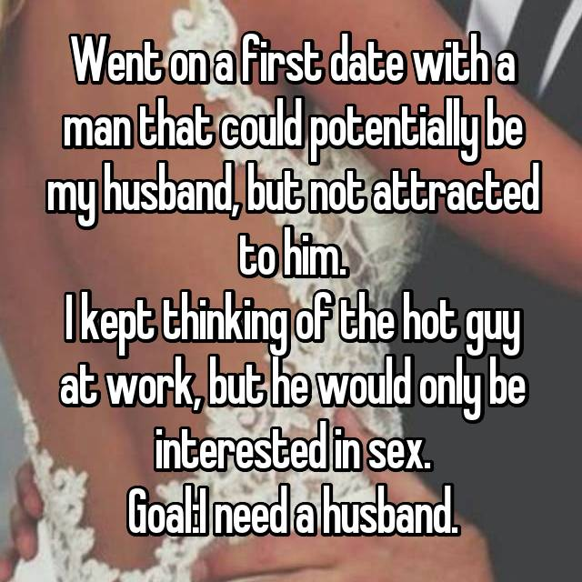 Went on a first date with a man that could potentially be my husband, but not attracted to him. I kept thinking of the hot guy at work, but he would only be interested in sex. Goal:I need a husband.