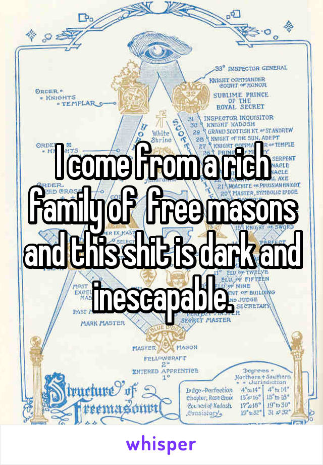 I come from a rich family of  free masons and this shit is dark and inescapable.