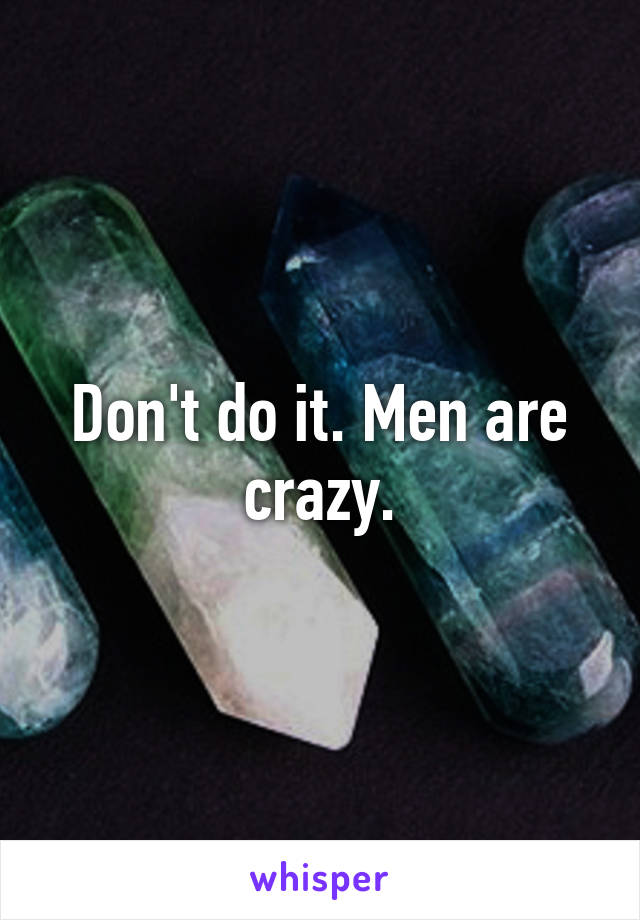Don't do it. Men are crazy.