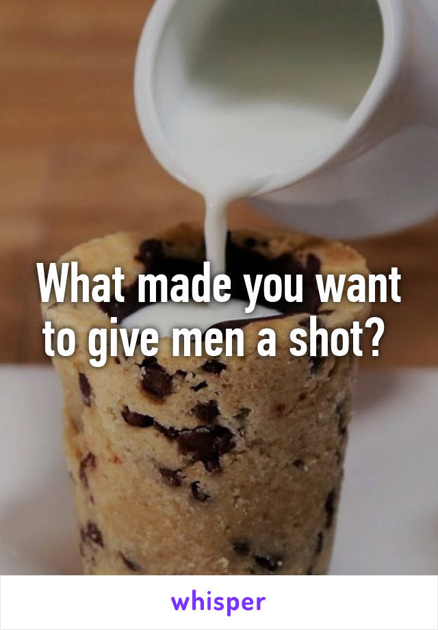 What made you want to give men a shot?