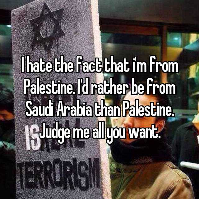 I hate the fact that i'm from Palestine. I'd rather be from Saudi Arabia than Palestine. Judge me all you want.