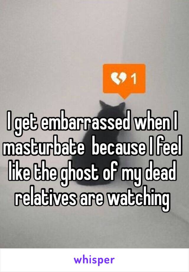 I get embarrassed when I masturbate  because I feel like the ghost of my dead relatives are watching