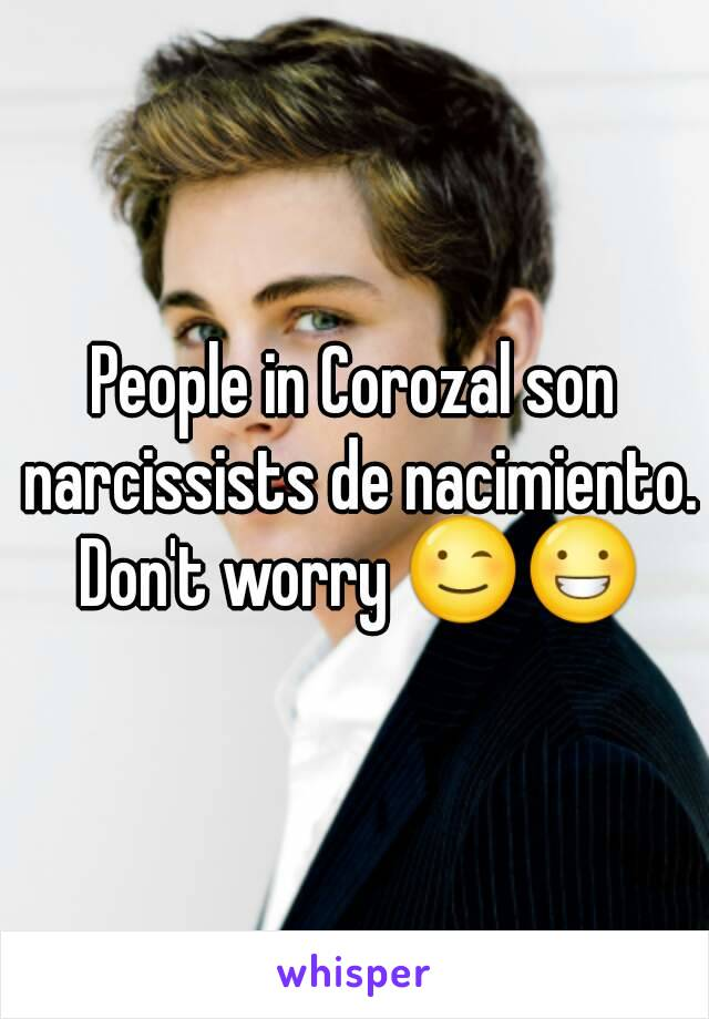 People in Corozal son narcissists de nacimiento. Don't worry 😉😀