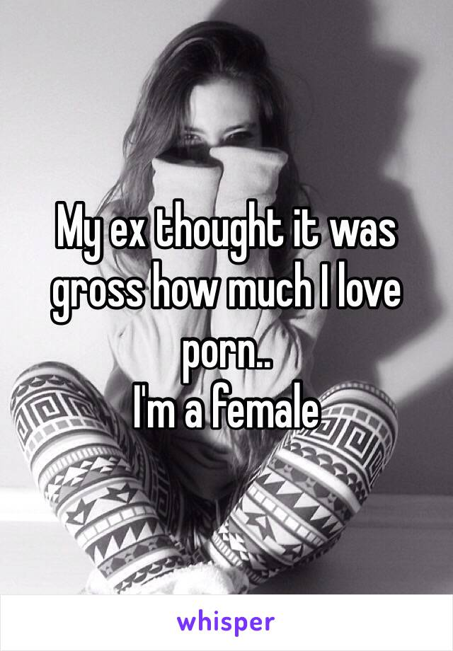 My ex thought it was gross how much I love porn..  I'm a female