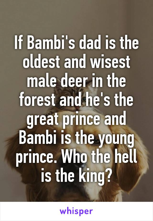 If Bambi's dad is the oldest and wisest male deer in the
