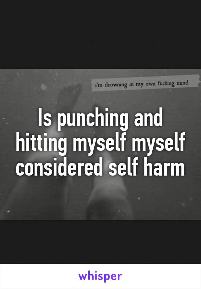 Is punching and hitting myself myself considered self harm