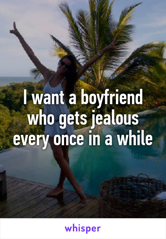 I want a boyfriend who gets jealous every once in a while