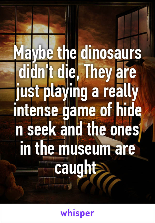 Maybe the dinosaurs didn't die, They are just playing a really intense game of hide n seek and the ones in the museum are caught