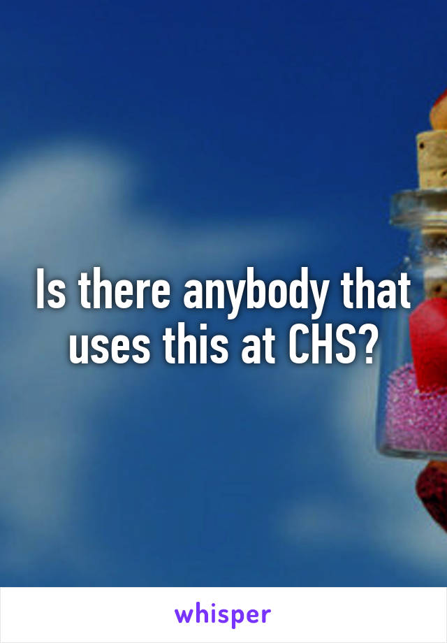 Is there anybody that uses this at CHS?