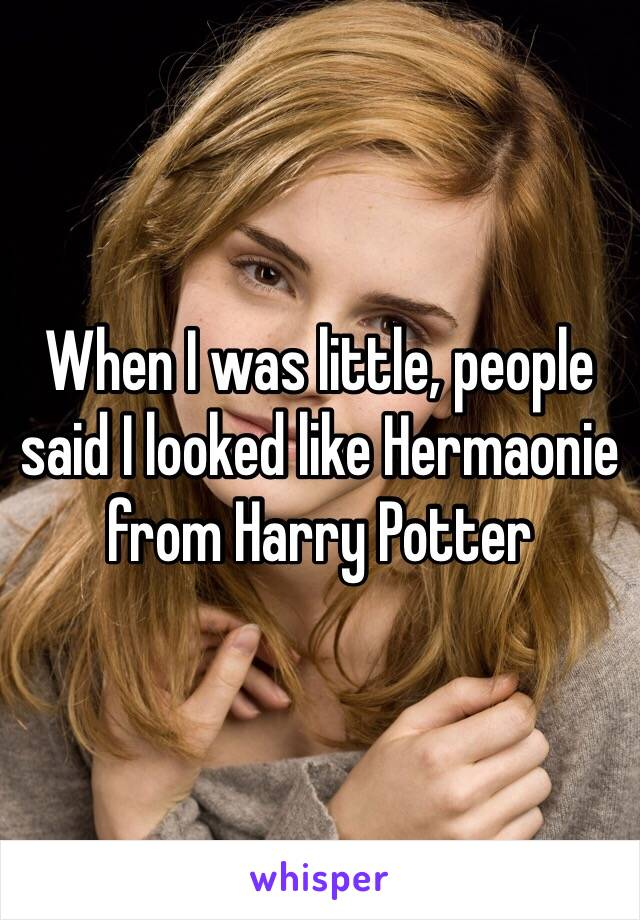When I was little, people said I looked like Hermaonie from Harry Potter