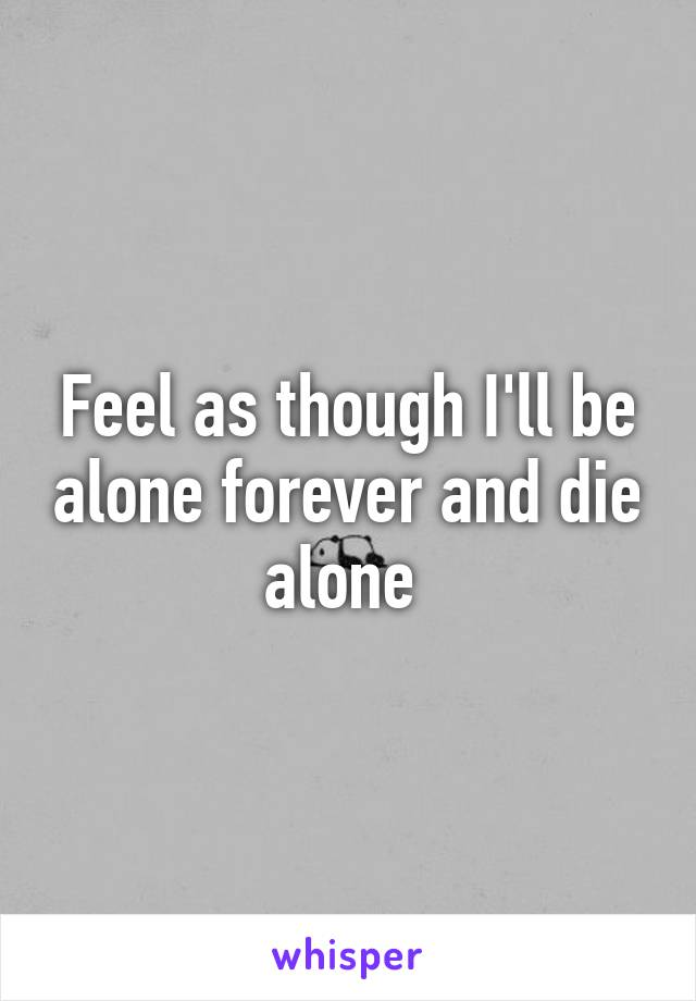Feel as though I'll be alone forever and die alone