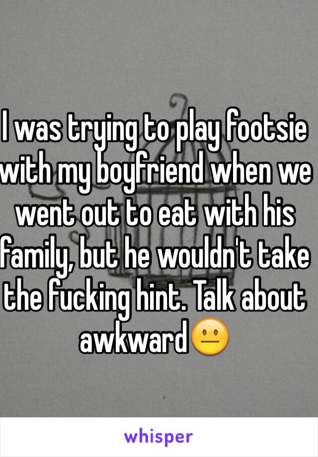 I was trying to play footsie with my boyfriend when we went out to eat with his family, but he wouldn't take the fucking hint. Talk about awkward😐