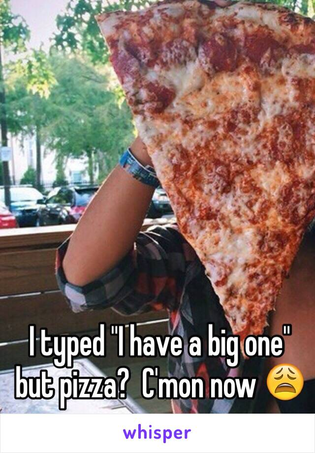 """I typed """"I have a big one"""" but pizza?  C'mon now 😩"""