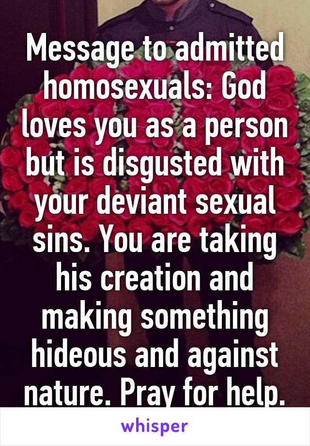 Message to admitted homosexuals: God loves you as a person but is disgusted with your deviant sexual sins. You are taking his creation and making something hideous and against nature. Pray for help.
