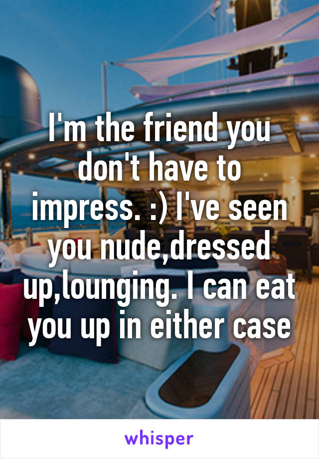 I'm the friend you don't have to impress. :) I've seen you nude,dressed up,lounging. I can eat you up in either case
