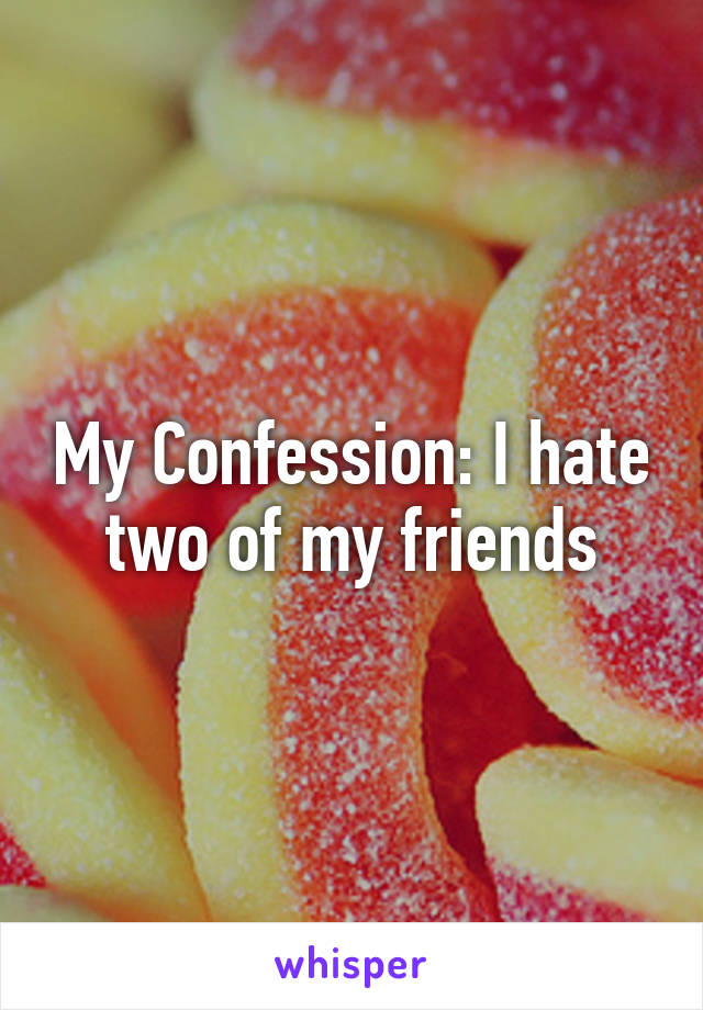 My Confession: I hate two of my friends
