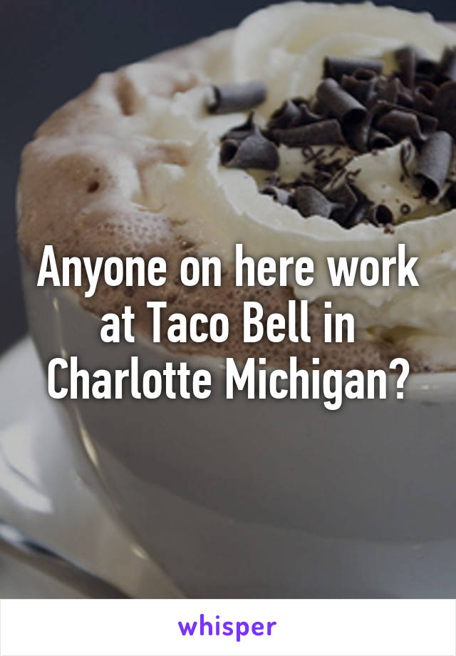 Anyone on here work at Taco Bell in Charlotte Michigan?