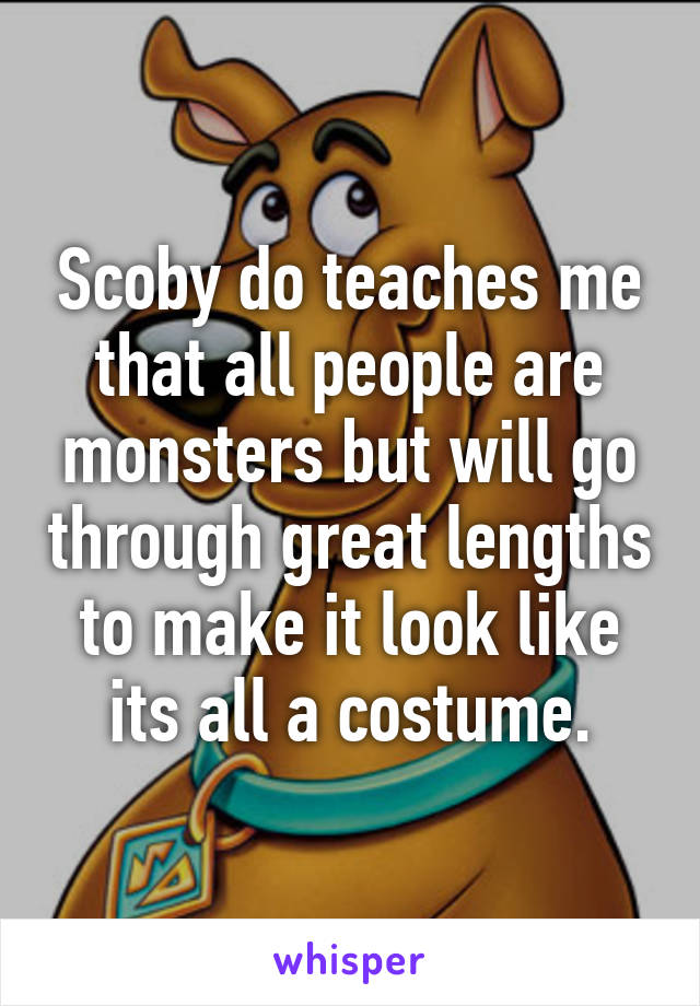 Scoby do teaches me that all people are monsters but will go through great lengths to make it look like its all a costume.