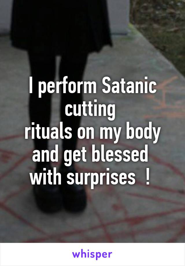 I perform Satanic cutting  rituals on my body and get blessed  with surprises  !