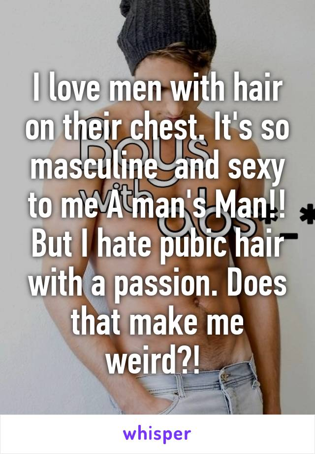 I love men with hair on their chest. It's so masculine  and sexy to me A man's Man!! But I hate pubic hair with a passion. Does that make me weird?!