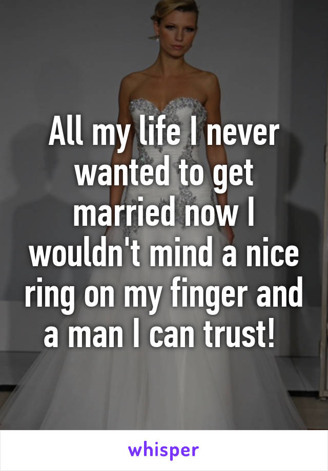 All my life I never wanted to get married now I wouldn't mind a nice ring on my finger and a man I can trust!