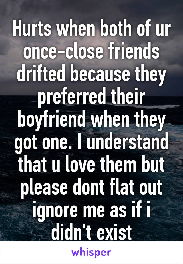 Hurts when both of ur once-close friends drifted because they preferred their boyfriend when they got one. I understand that u love them but please dont flat out ignore me as if i didn't exist